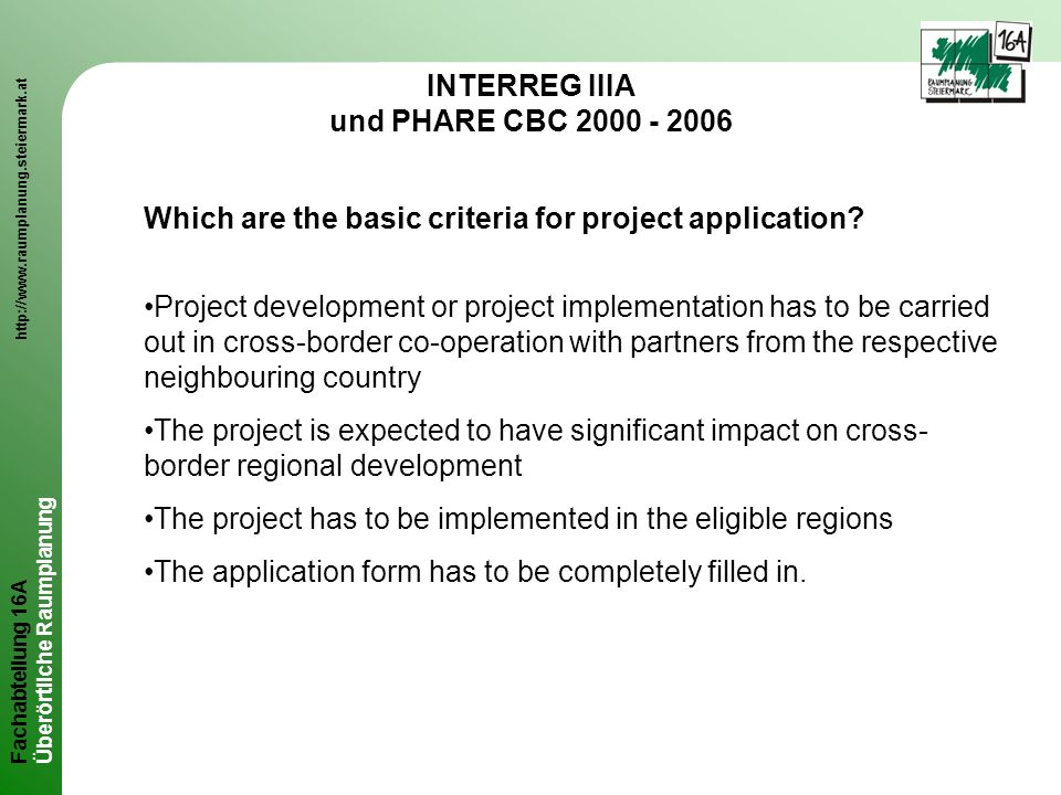Fachabteilung 16A http://www.raumplanung.steiermark.at Überörtliche Raumplanung INTERREG IIIA und PHARE CBC 2000 - 2006 Which are the basic criteria for project application.