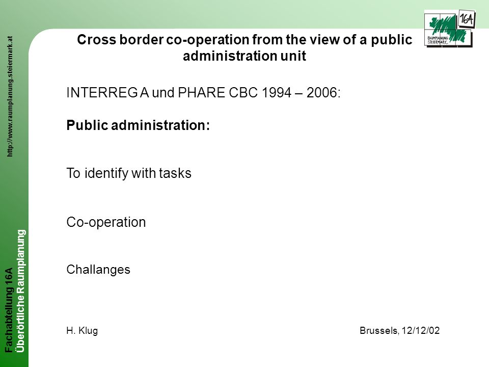 Fachabteilung 16A http://www.raumplanung.steiermark.at Überörtliche Raumplanung Cross border co-operation from the view of a public administration unit INTERREG A und PHARE CBC 1994 – 2006: Public administration: To identify with tasks Co-operation Challanges H.