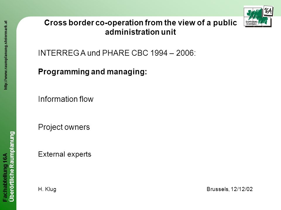 Fachabteilung 16A http://www.raumplanung.steiermark.at Überörtliche Raumplanung Cross border co-operation from the view of a public administration unit INTERREG A und PHARE CBC 1994 – 2006: Programming and managing: Information flow Project owners External experts H.