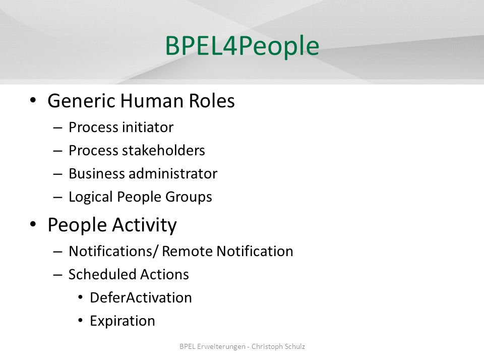 BPEL4People Generic Human Roles – Process initiator – Process stakeholders – Business administrator – Logical People Groups People Activity – Notifications/ Remote Notification – Scheduled Actions DeferActivation Expiration BPEL Erweiterungen - Christoph Schulz