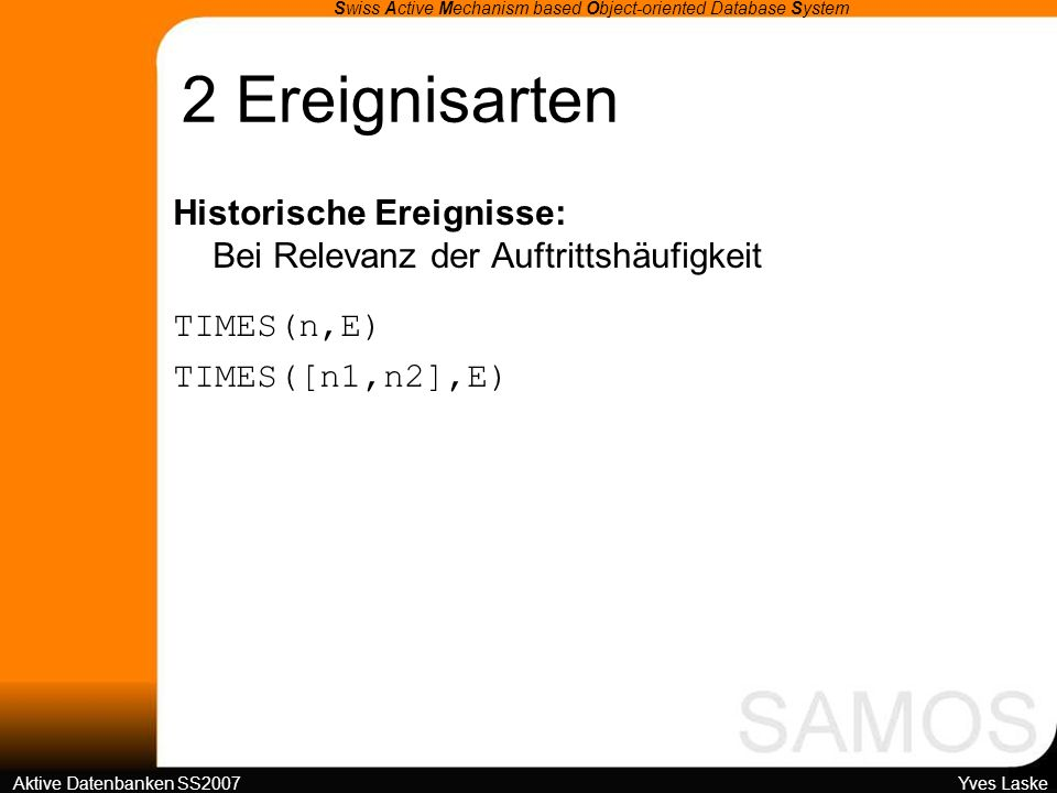 2 Ereignisarten Swiss Active Mechanism based Object-oriented Database System Aktive Datenbanken SS2007 Yves Laske Historische Ereignisse: Bei Relevanz der Auftrittshäufigkeit TIMES(n,E) TIMES([n1,n2],E)
