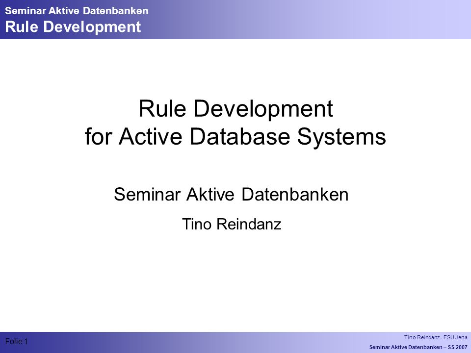 Tino Reindanz - FSU Jena Seminar Aktive Datenbanken – SS 2007 Folie 1 Seminar Aktive Datenbanken Rule Development Rule Development for Active Database Systems Seminar Aktive Datenbanken Tino Reindanz