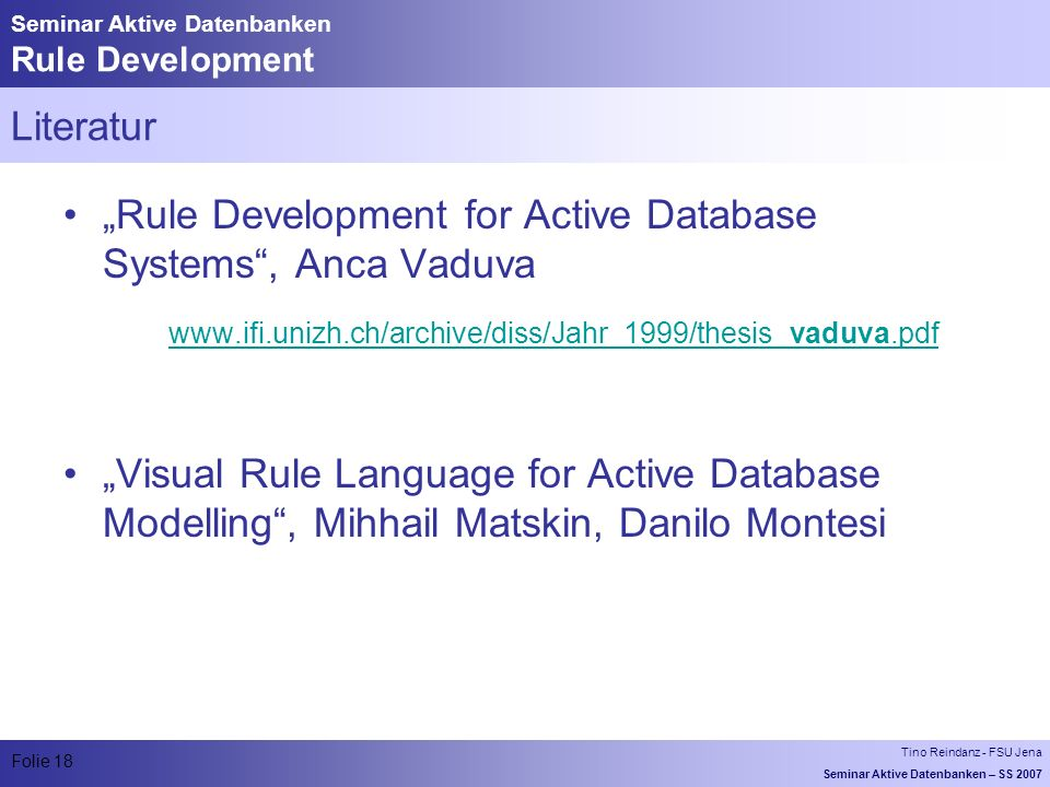 Tino Reindanz - FSU Jena Seminar Aktive Datenbanken – SS 2007 Folie 18 Seminar Aktive Datenbanken Rule Development Literatur Rule Development for Active Database Systems, Anca Vaduva   Visual Rule Language for Active Database Modelling, Mihhail Matskin, Danilo Montesi