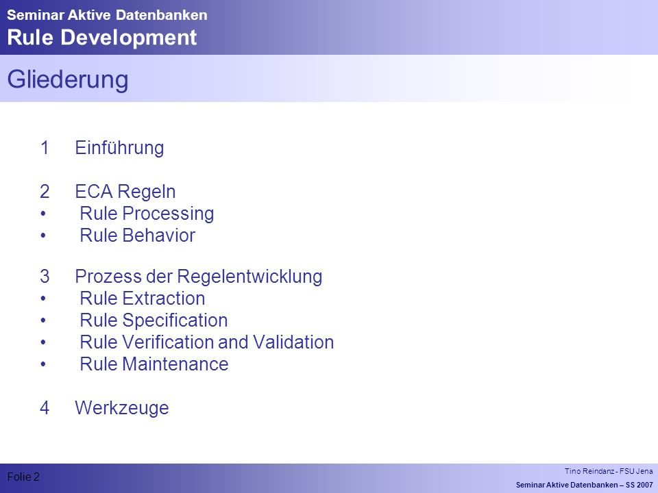 Tino Reindanz - FSU Jena Seminar Aktive Datenbanken – SS 2007 Folie 2 Seminar Aktive Datenbanken Rule Development Gliederung 1 Einführung 2 ECA Regeln Rule Processing Rule Behavior 3 Prozess der Regelentwicklung Rule Extraction Rule Specification Rule Verification and Validation Rule Maintenance 4 Werkzeuge