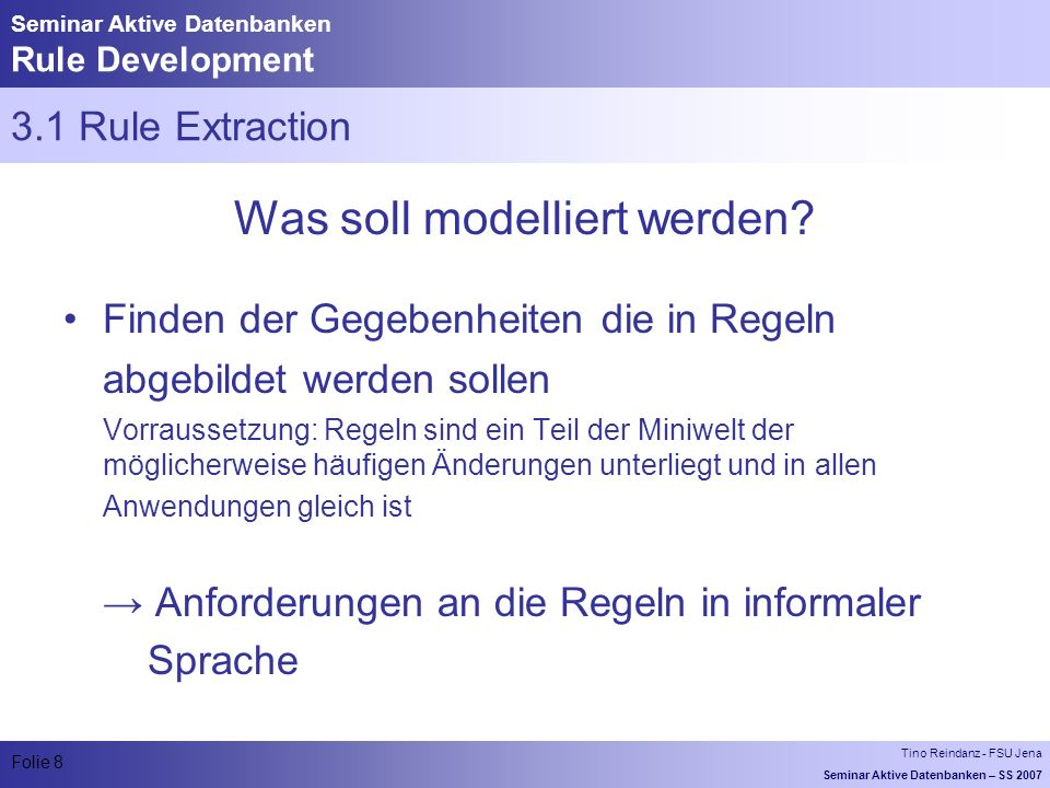 Tino Reindanz - FSU Jena Seminar Aktive Datenbanken – SS 2007 Folie 8 Seminar Aktive Datenbanken Rule Development 3.1 Rule Extraction Was soll modelliert werden.