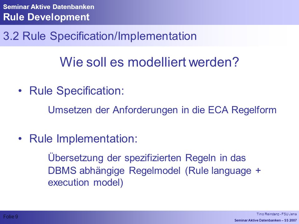 Tino Reindanz - FSU Jena Seminar Aktive Datenbanken – SS 2007 Folie 9 Seminar Aktive Datenbanken Rule Development 3.2 Rule Specification/Implementation Wie soll es modelliert werden.