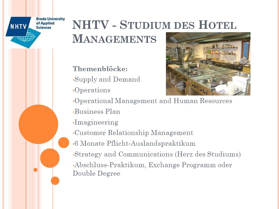 NHTV - S TUDIUM DES H OTEL M ANAGEMENTS Themenblöcke: Supply and Demand Operations Operational Management and Human Resources Business Plan Imagineering Customer Relationship Management 6 Monate Pflicht-Auslandspraktikum Strategy and Communications (Herz des Studiums) Abschluss-Praktikum, Exchange Programm oder Double Degree