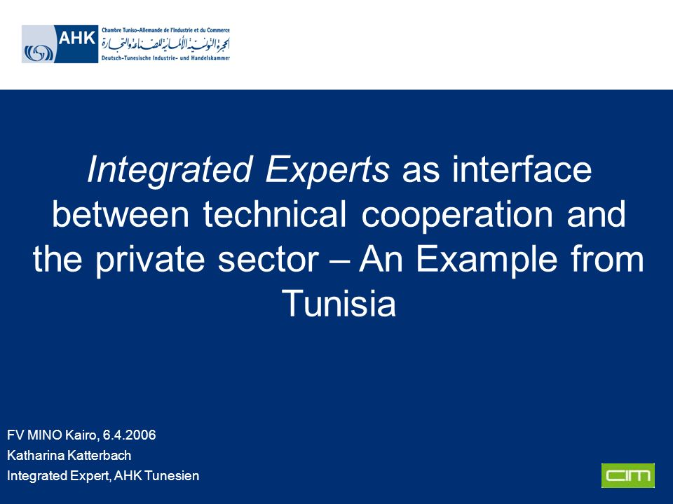 Deutsche Gesellschaft für Technische Zusammenarbeit GmbH Integrated Experts as interface between technical cooperation and the private sector – An Example from Tunisia FV MINO Kairo, Katharina Katterbach Integrated Expert, AHK Tunesien