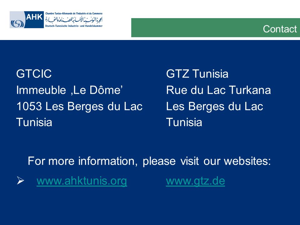 Deutsche Gesellschaft für Technische Zusammenarbeit GmbH GTCIC GTZ Tunisia Immeuble Le DômeRue du Lac Turkana 1053 Les Berges du LacLes Berges du Lac Tunisia For more information, please visit our websites:     Contact