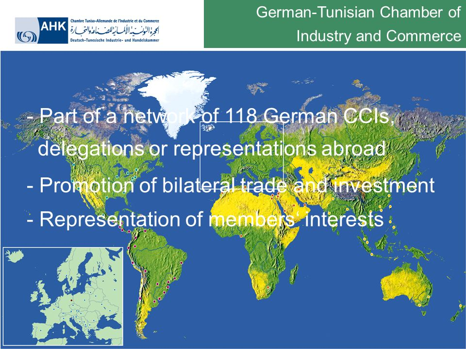 German-Tunisian Chamber of Industry and Commerce - Part of a network of 118 German CCIs, delegations or representations abroad - Promotion of bilateral trade and investment - Representation of members interests