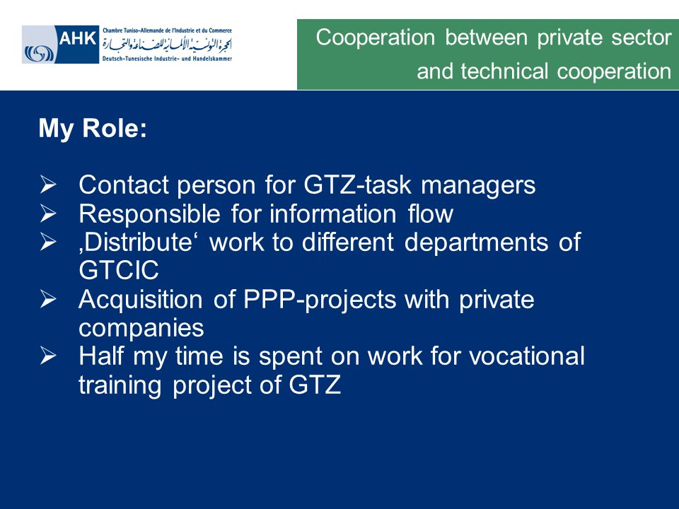Deutsche Gesellschaft für Technische Zusammenarbeit GmbH My Role: Contact person for GTZ-task managers Responsible for information flow Distribute work to different departments of GTCIC Acquisition of PPP-projects with private companies Half my time is spent on work for vocational training project of GTZ Cooperation between private sector and technical cooperation