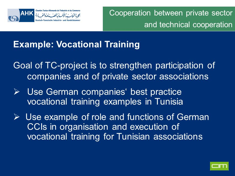 Deutsche Gesellschaft für Technische Zusammenarbeit GmbH Example: Vocational Training Goal of TC-project is to strengthen participation of companies and of private sector associations Use German companies best practice vocational training examples in Tunisia Use example of role and functions of German CCIs in organisation and execution of vocational training for Tunisian associations Cooperation between private sector and technical cooperation