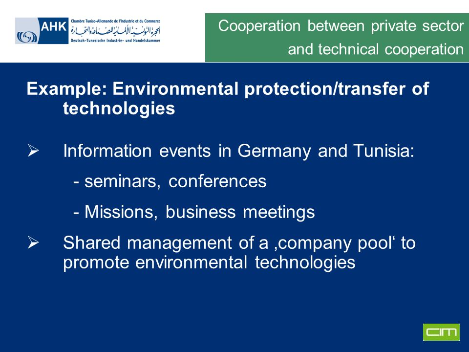 Deutsche Gesellschaft für Technische Zusammenarbeit GmbH Example: Environmental protection/transfer of technologies Information events in Germany and Tunisia: - seminars, conferences - Missions, business meetings Shared management of a company pool to promote environmental technologies Cooperation between private sector and technical cooperation