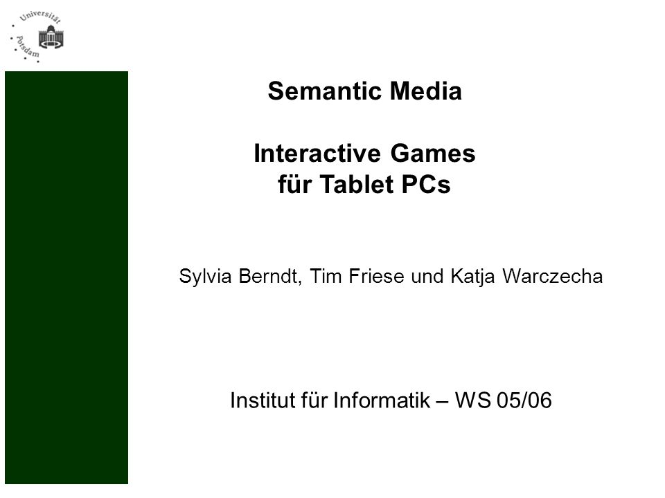 Institut für Informatik – WS 05/06 Semantic Media Interactive Games für Tablet PCs Sylvia Berndt, Tim Friese und Katja Warczecha