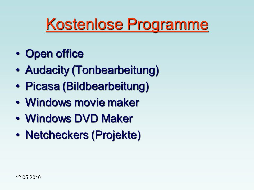Kostenlose Programme Open officeOpen office Audacity (Tonbearbeitung)Audacity (Tonbearbeitung) Picasa (Bildbearbeitung)Picasa (Bildbearbeitung) Windows movie makerWindows movie maker Windows DVD MakerWindows DVD Maker Netcheckers (Projekte)Netcheckers (Projekte)