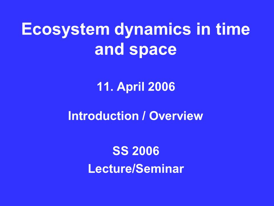 Ecosystem dynamics in time and space 11. April 2006 Introduction / Overview SS 2006 Lecture/Seminar