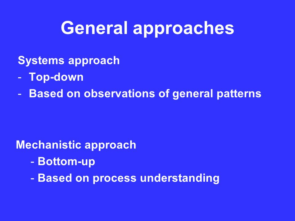 General approaches Systems approach -Top-down -Based on observations of general patterns Mechanistic approach - Bottom-up - Based on process understanding