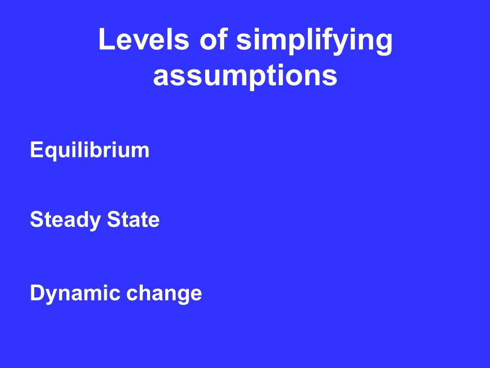 Levels of simplifying assumptions Equilibrium Steady State Dynamic change
