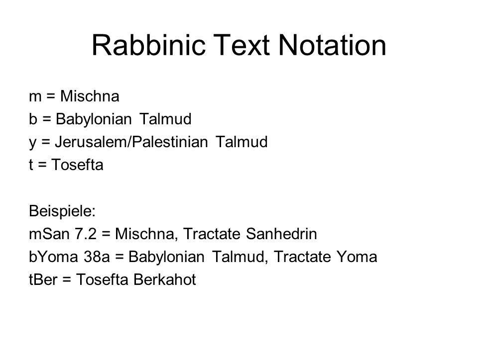 Rabbinic Text Notation m = Mischna b = Babylonian Talmud y = Jerusalem/Palestinian Talmud t = Tosefta Beispiele: mSan 7.2 = Mischna, Tractate Sanhedrin bYoma 38a = Babylonian Talmud, Tractate Yoma tBer = Tosefta Berkahot