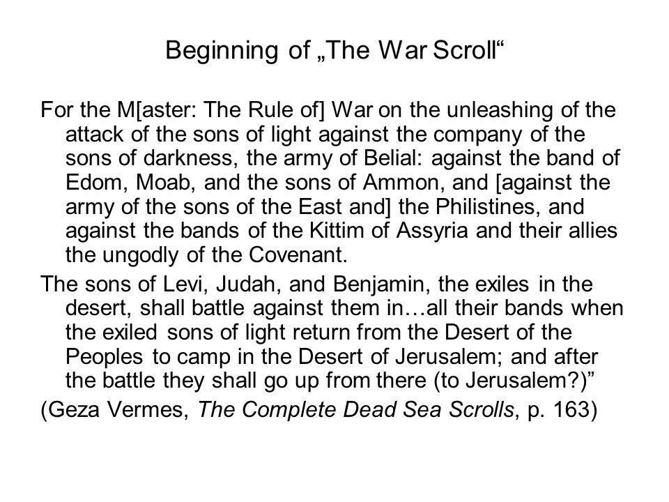 Beginning of The War Scroll For the M[aster: The Rule of] War on the unleashing of the attack of the sons of light against the company of the sons of darkness, the army of Belial: against the band of Edom, Moab, and the sons of Ammon, and [against the army of the sons of the East and] the Philistines, and against the bands of the Kittim of Assyria and their allies the ungodly of the Covenant.