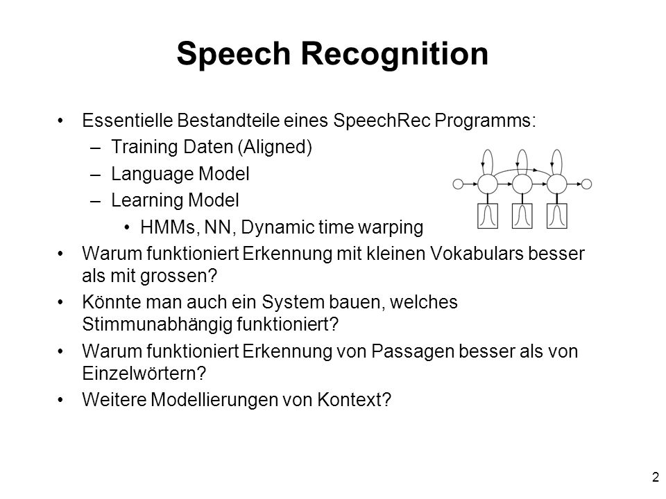 2 Speech Recognition Essentielle Bestandteile eines SpeechRec Programms: –Training Daten (Aligned) –Language Model –Learning Model HMMs, NN, Dynamic time warping Warum funktioniert Erkennung mit kleinen Vokabulars besser als mit grossen.