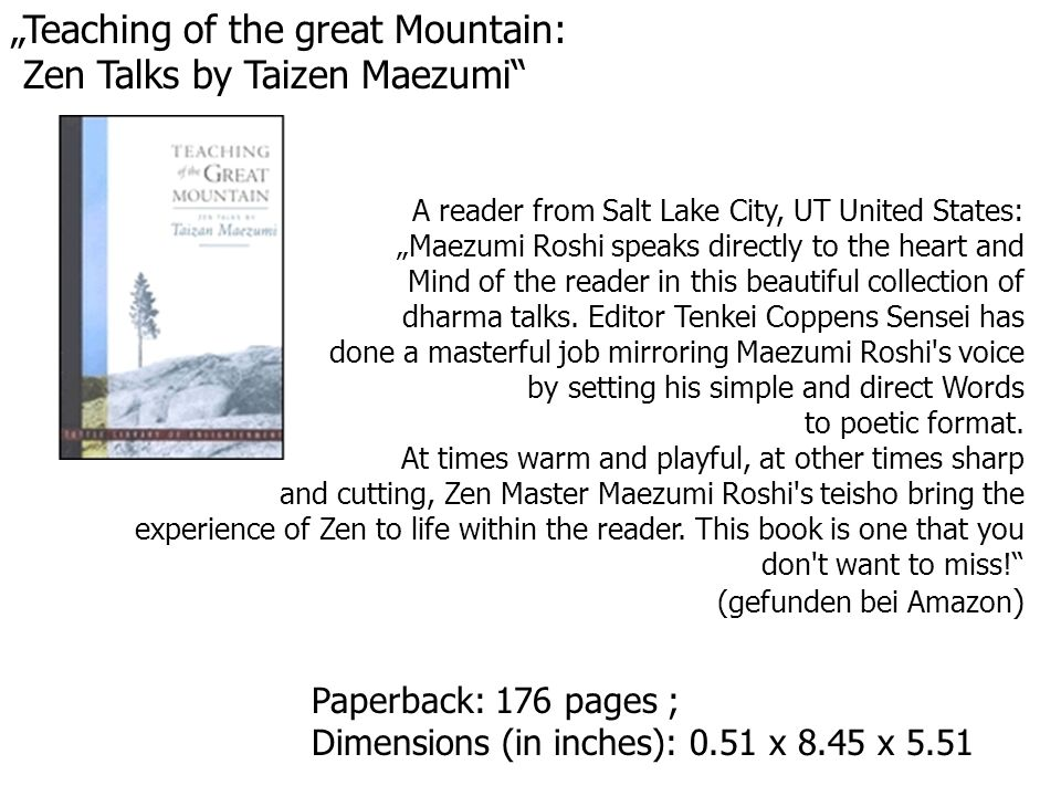 Teaching of the great Mountain: Zen Talks by Taizen Maezumi Paperback: 176 pages ; Dimensions (in inches): 0.51 x 8.45 x 5.51 A reader from Salt Lake City, UT United States: Maezumi Roshi speaks directly to the heart and Mind of the reader in this beautiful collection of dharma talks.