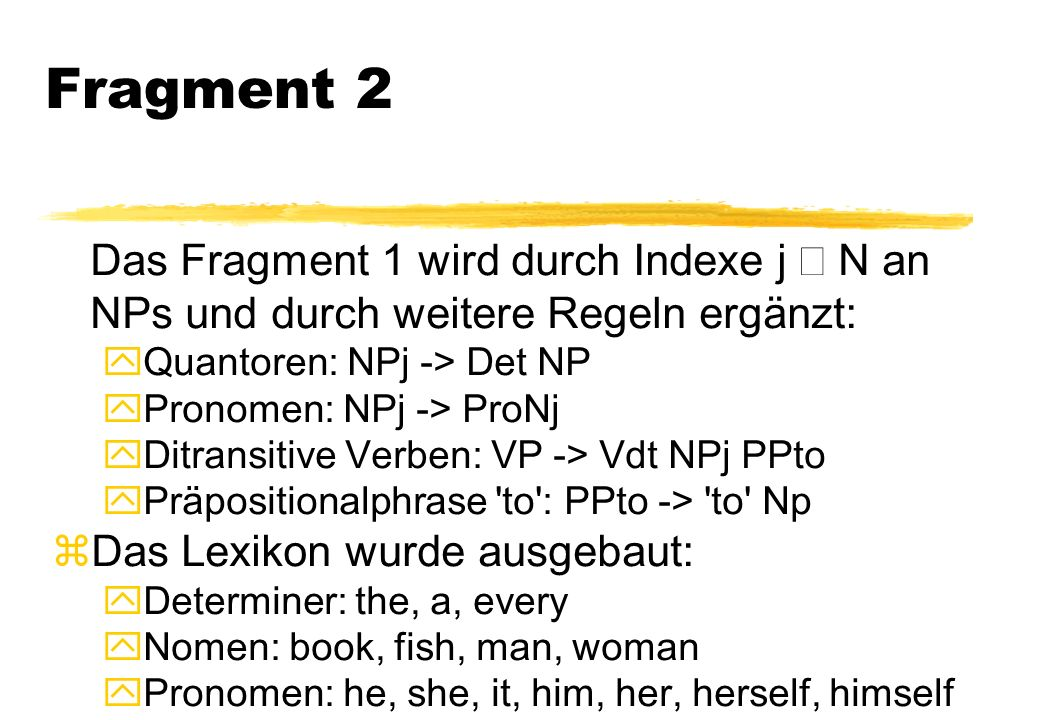 Fragment 2 Das Fragment 1 wird durch Indexe j Œ N an NPs und durch weitere Regeln ergänzt: yQuantoren: NPj -> Det NP yPronomen: NPj -> ProNj yDitransitive Verben: VP -> Vdt NPj PPto yPräpositionalphrase to : PPto -> to Np zDas Lexikon wurde ausgebaut: yDeterminer: the, a, every yNomen: book, fish, man, woman yPronomen: he, she, it, him, her, herself, himself
