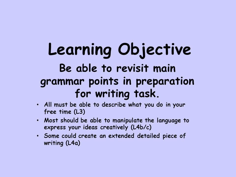 Learning Objective Be able to revisit main grammar points in preparation for writing task.