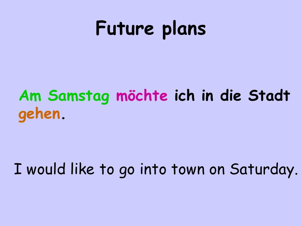 Future plans Am Samstag möchte ich in die Stadt gehen. I would like to go into town on Saturday.