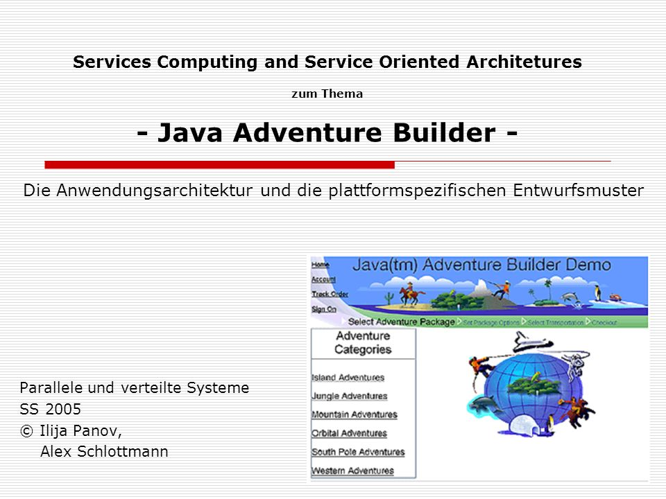 Services Computing and Service Oriented Architetures zum Thema - Java Adventure Builder - Parallele und verteilte Systeme SS 2005 © Ilija Panov, Alex Schlottmann Die Anwendungsarchitektur und die plattformspezifischen Entwurfsmuster
