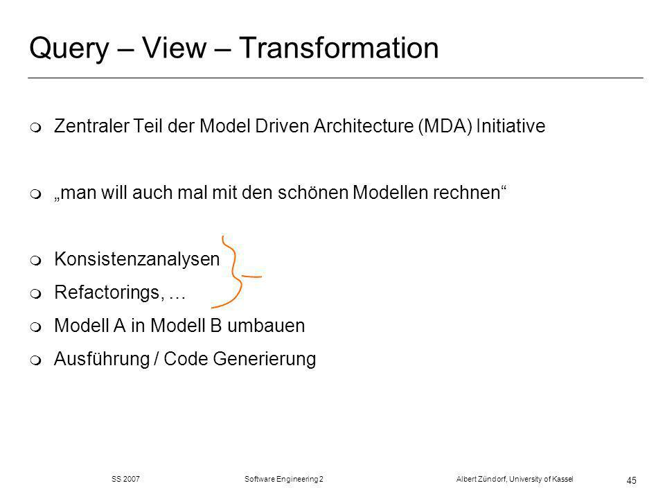 SS 2007 Software Engineering 2 Albert Zündorf, University of Kassel 45 Query – View – Transformation m Zentraler Teil der Model Driven Architecture (MDA) Initiative m man will auch mal mit den schönen Modellen rechnen m Konsistenzanalysen m Refactorings, … m Modell A in Modell B umbauen m Ausführung / Code Generierung