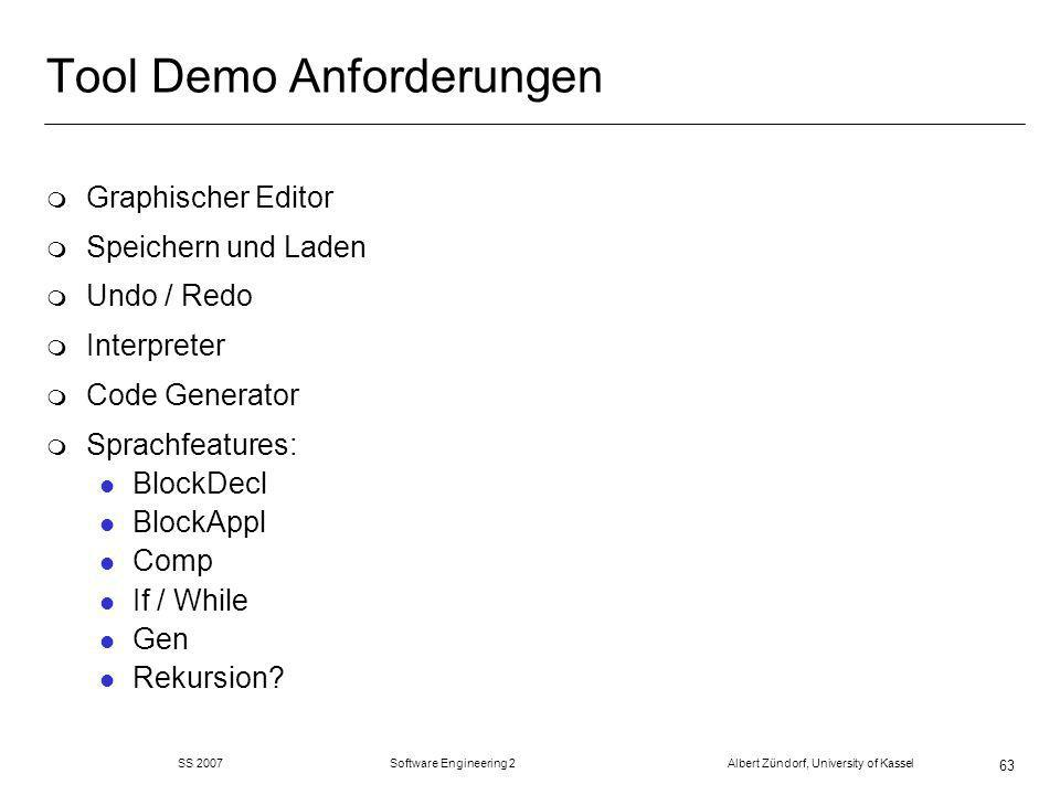 SS 2007 Software Engineering 2 Albert Zündorf, University of Kassel 63 Tool Demo Anforderungen m Graphischer Editor m Speichern und Laden m Undo / Redo m Interpreter m Code Generator m Sprachfeatures: l BlockDecl l BlockAppl l Comp l If / While l Gen l Rekursion