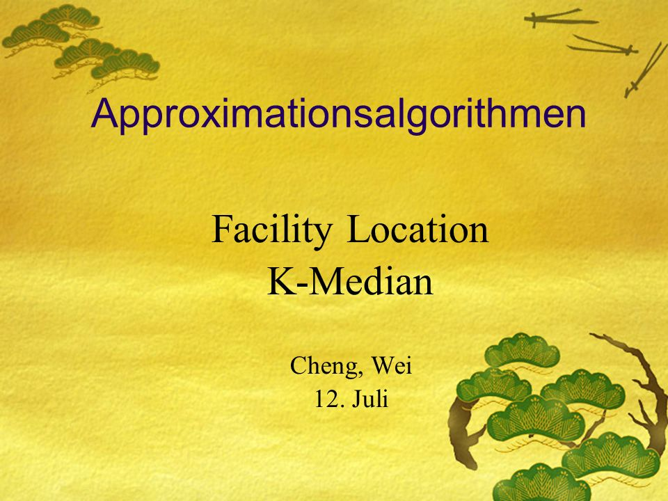 Approximationsalgorithmen Facility Location K-Median Cheng, Wei 12. Juli