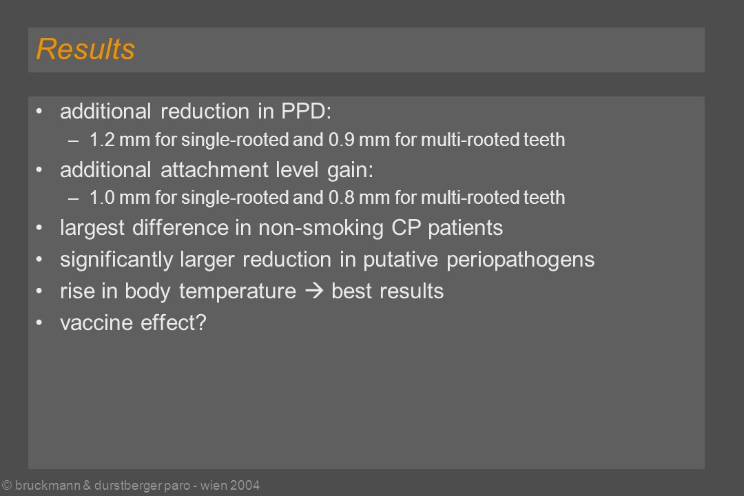 © bruckmann & durstberger paro - wien 2004 Results additional reduction in PPD: –1.2 mm for single-rooted and 0.9 mm for multi-rooted teeth additional attachment level gain: –1.0 mm for single-rooted and 0.8 mm for multi-rooted teeth largest difference in non-smoking CP patients significantly larger reduction in putative periopathogens rise in body temperature best results vaccine effect