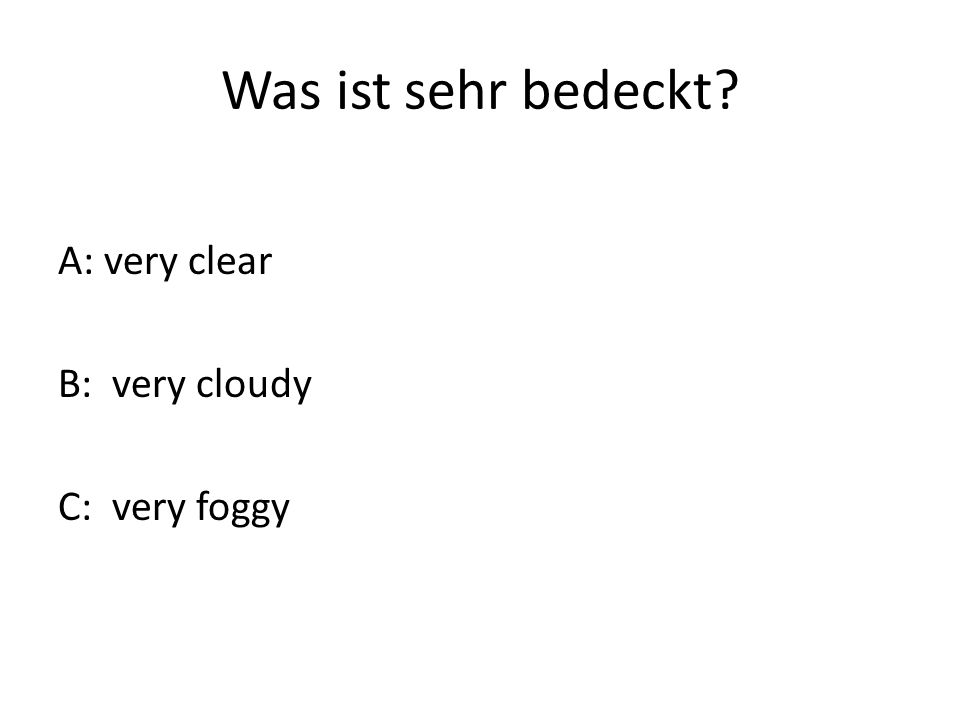 Was ist sehr bedeckt A: very clear B: very cloudy C: very foggy