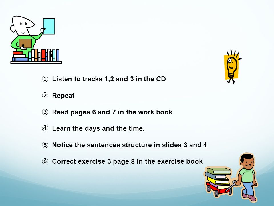 Listen to tracks 1,2 and 3 in the CD Repeat Read pages 6 and 7 in the work book Learn the days and the time.