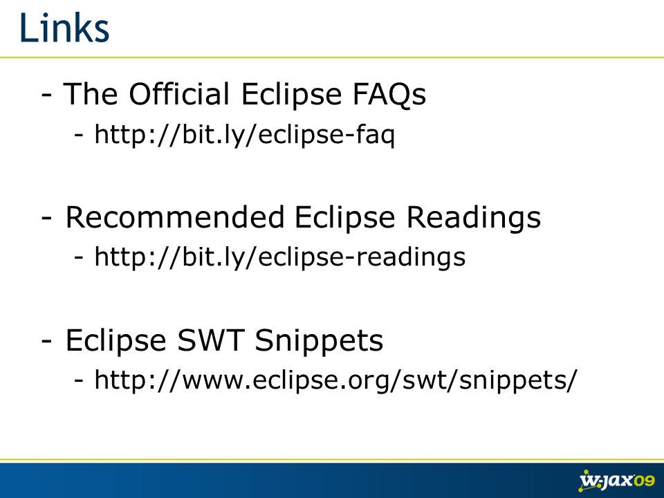 Links - The Official Eclipse FAQs -  -Recommended Eclipse Readings -  -Eclipse SWT Snippets -