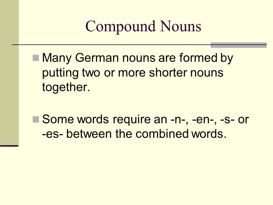 Compound Nouns Many German nouns are formed by putting two or more shorter nouns together.