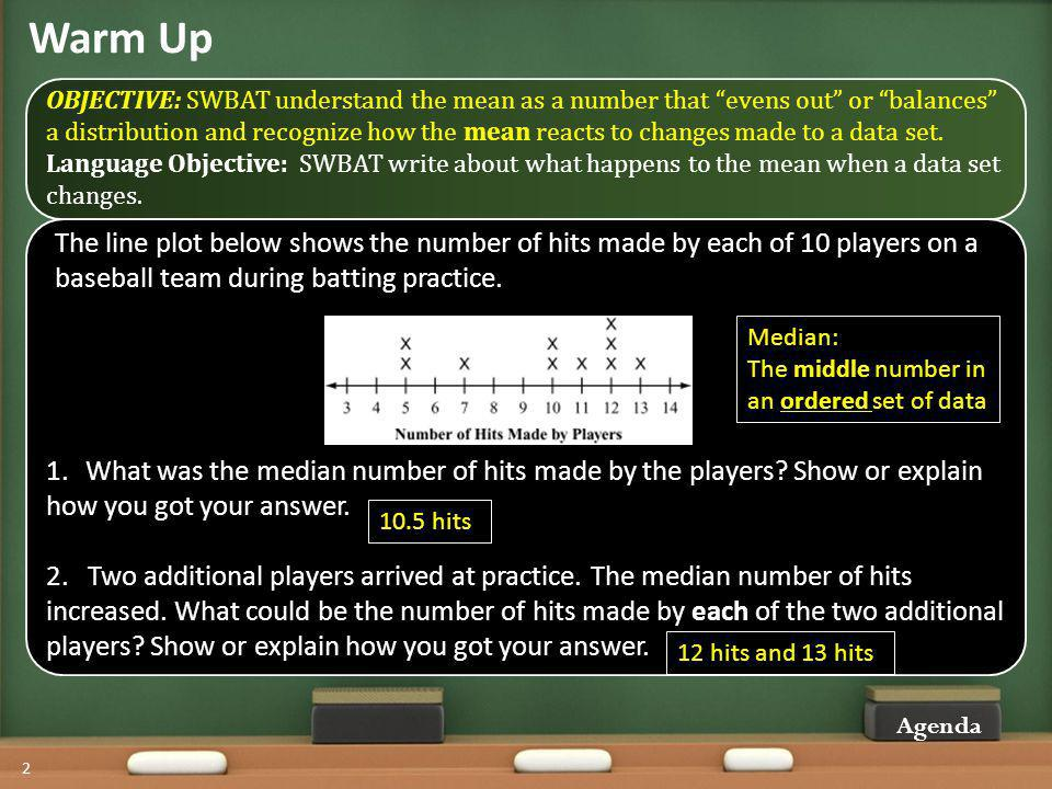 Warm Up OBJECTIVE: SWBAT understand the mean as a number that evens out or balances a distribution and recognize how the mean reacts to changes made to a data set.
