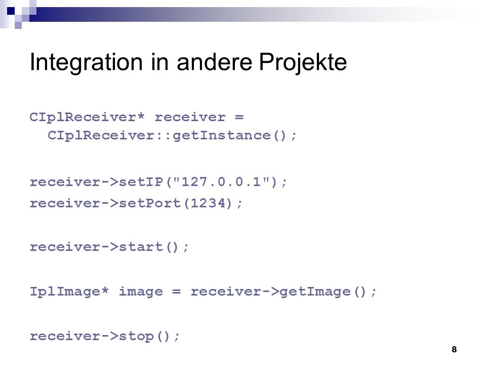 8 Integration in andere Projekte CIplReceiver* receiver = CIplReceiver::getInstance(); receiver->setIP( 127.0.0.1 ); receiver->setPort(1234); receiver->stop(); IplImage* image = receiver->getImage(); receiver->start();