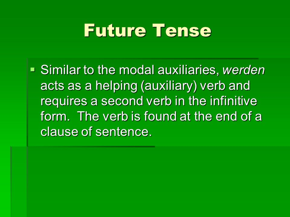 Future Tense Similar to the modal auxiliaries, werden acts as a helping (auxiliary) verb and requires a second verb in the infinitive form.