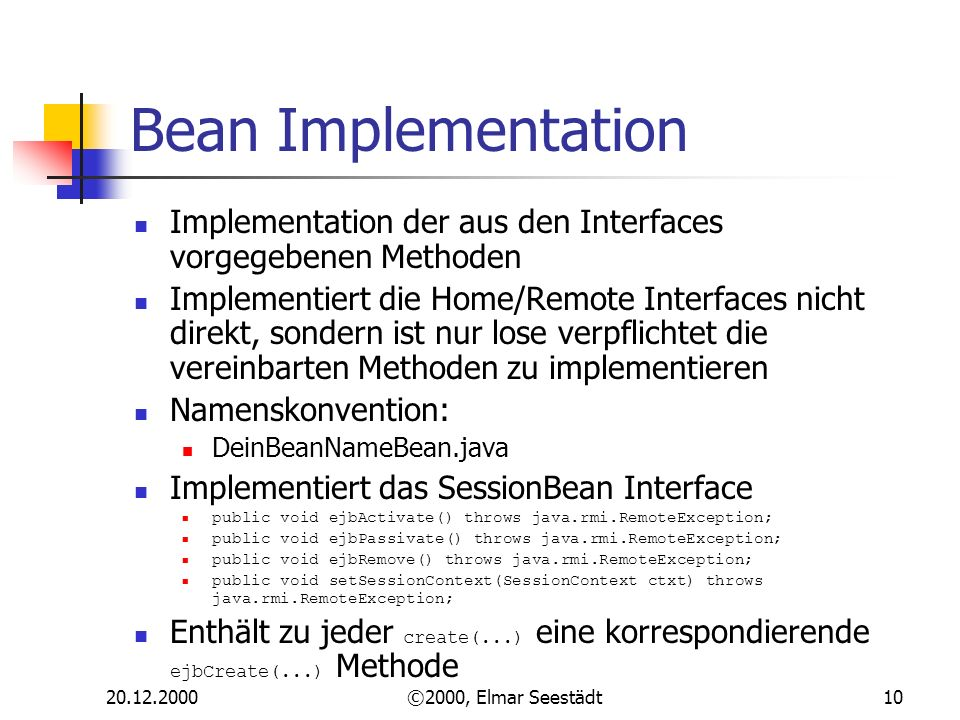 ©2000, Elmar Seestädt10 Bean Implementation Implementation der aus den Interfaces vorgegebenen Methoden Implementiert die Home/Remote Interfaces nicht direkt, sondern ist nur lose verpflichtet die vereinbarten Methoden zu implementieren Namenskonvention: DeinBeanNameBean.java Implementiert das SessionBean Interface public void ejbActivate() throws java.rmi.RemoteException; public void ejbPassivate() throws java.rmi.RemoteException; public void ejbRemove() throws java.rmi.RemoteException; public void setSessionContext(SessionContext ctxt) throws java.rmi.RemoteException; Enthält zu jeder create(...) eine korrespondierende ejbCreate(...) Methode