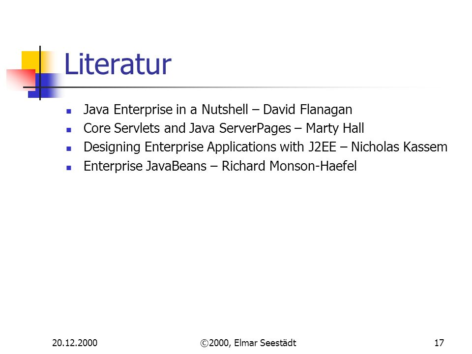 ©2000, Elmar Seestädt17 Literatur Java Enterprise in a Nutshell – David Flanagan Core Servlets and Java ServerPages – Marty Hall Designing Enterprise Applications with J2EE – Nicholas Kassem Enterprise JavaBeans – Richard Monson-Haefel