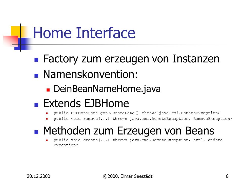 ©2000, Elmar Seestädt8 Home Interface Factory zum erzeugen von Instanzen Namenskonvention: DeinBeanNameHome.java Extends EJBHome public EJBMetaData getEJBMetaData() throws java.rmi.RemoteException; public void remove(...) throws java.rmi.RemoteException, RemoveException; Methoden zum Erzeugen von Beans public void create(...) throws java.rmi.RemoteException, evtl.