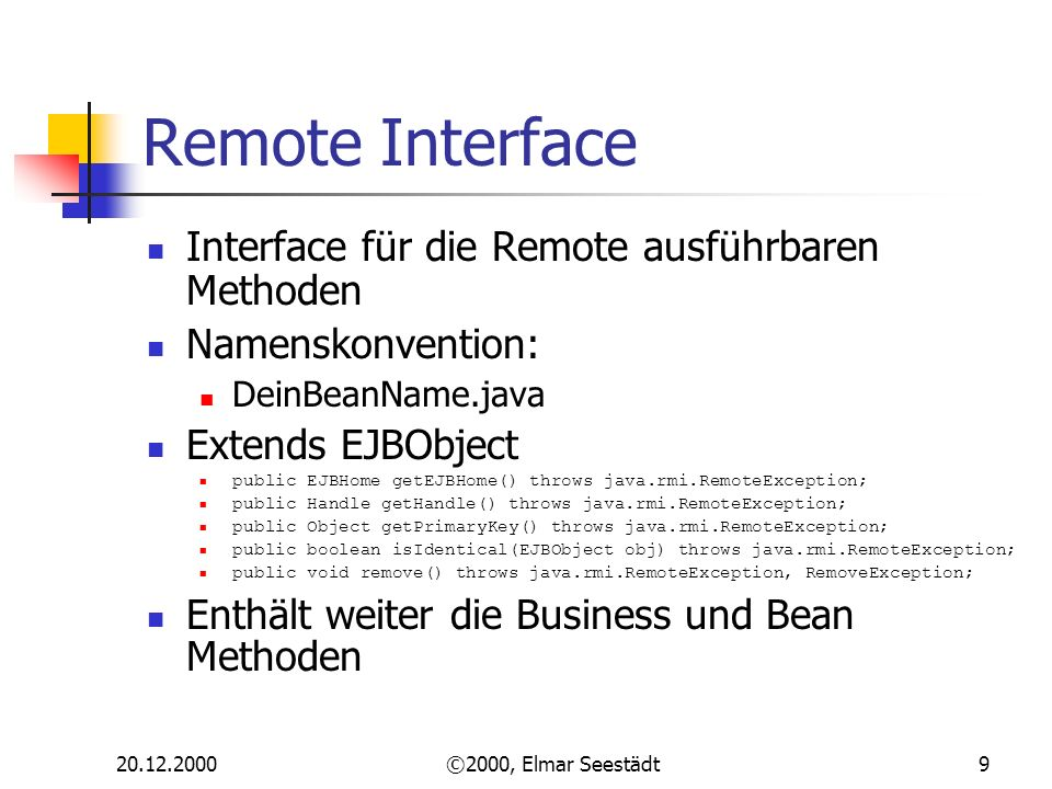 ©2000, Elmar Seestädt9 Remote Interface Interface für die Remote ausführbaren Methoden Namenskonvention: DeinBeanName.java Extends EJBObject public EJBHome getEJBHome() throws java.rmi.RemoteException; public Handle getHandle() throws java.rmi.RemoteException; public Object getPrimaryKey() throws java.rmi.RemoteException; public boolean isIdentical(EJBObject obj) throws java.rmi.RemoteException; public void remove() throws java.rmi.RemoteException, RemoveException; Enthält weiter die Business und Bean Methoden