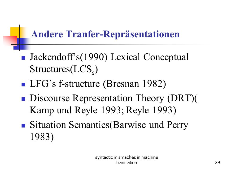 syntactic mismaches in machine translation39 Andere Tranfer-Repräsentationen Jackendoffs(1990) Lexical Conceptual Structures(LCS s ) LFGs f-structure (Bresnan 1982) Discourse Representation Theory (DRT)( Kamp und Reyle 1993; Reyle 1993) Situation Semantics(Barwise und Perry 1983)
