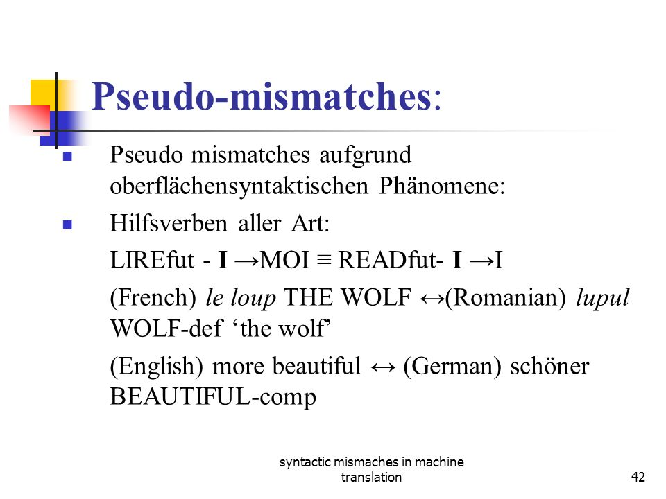 syntactic mismaches in machine translation42 Pseudo-mismatches: Pseudo mismatches aufgrund oberflächensyntaktischen Phänomene: Hilfsverben aller Art: LIREfut - Ι MOI READfut- Ι Ι (French) le loup THE WOLF (Romanian) lupul WOLF-def the wolf (English) more beautiful (German) schöner BEAUTIFUL-comp