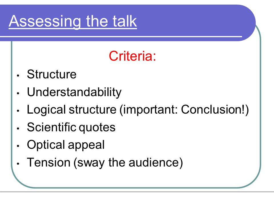 Assessing the talk Criteria: Structure Understandability Logical structure (important: Conclusion!) Scientific quotes Optical appeal Tension (sway the audience)