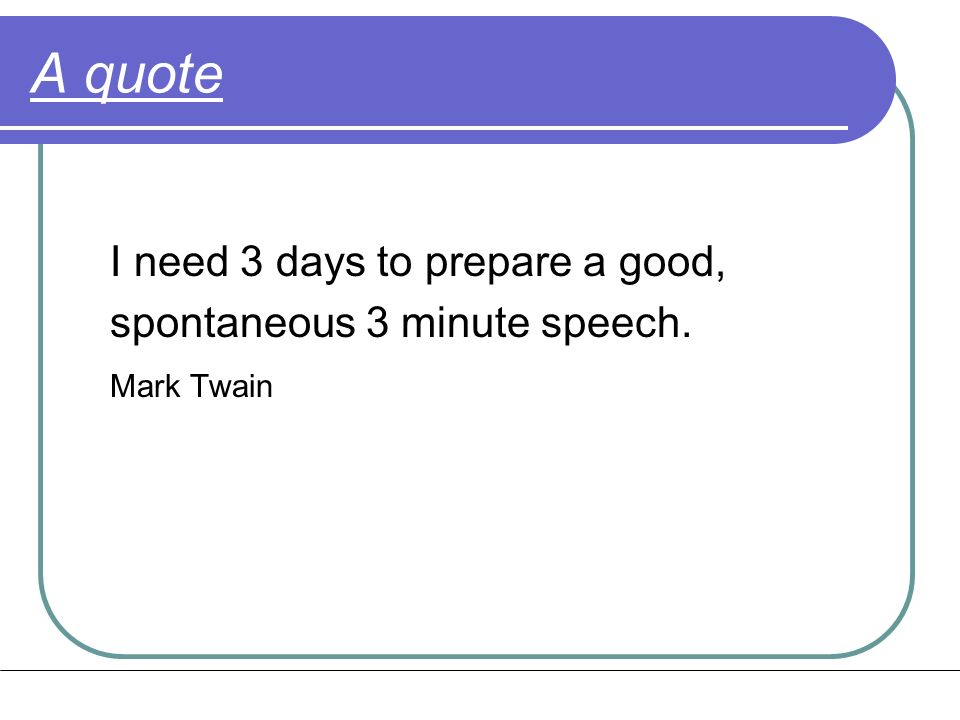 A quote I need 3 days to prepare a good, spontaneous 3 minute speech. Mark Twain