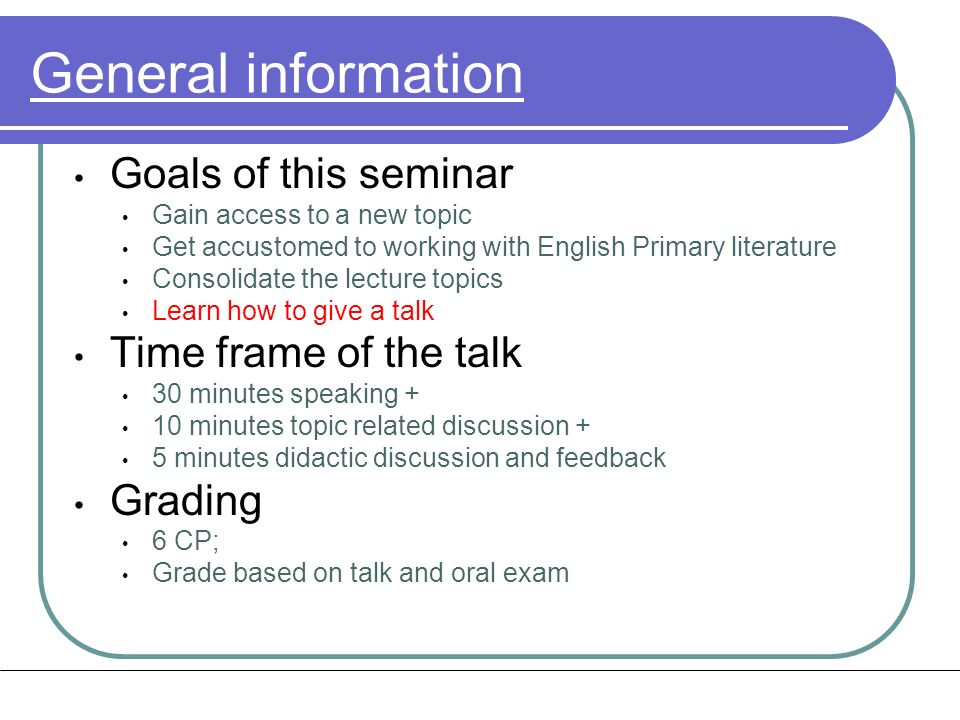 General information Goals of this seminar Gain access to a new topic Get accustomed to working with English Primary literature Consolidate the lecture topics Learn how to give a talk Time frame of the talk 30 minutes speaking + 10 minutes topic related discussion + 5 minutes didactic discussion and feedback Grading 6 CP; Grade based on talk and oral exam